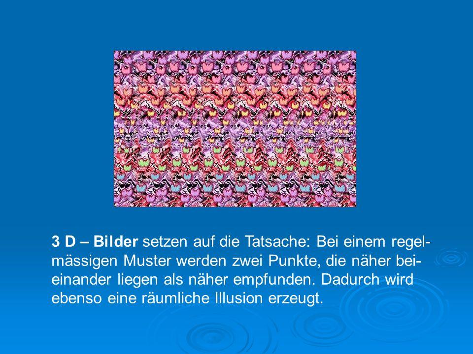 3 D – Bilder setzen auf die Tatsache: Bei einem regel- mässigen Muster werden zwei Punkte, die näher bei- einander liegen als näher empfunden.