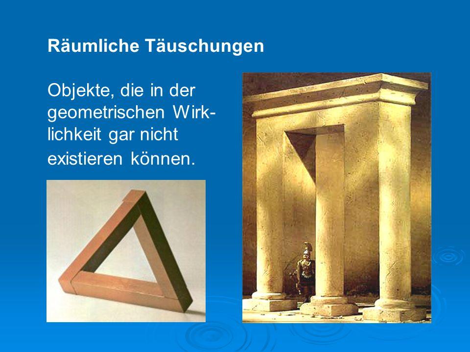 Räumliche Täuschungen Objekte, die in der geometrischen Wirk- lichkeit gar nicht existieren können.