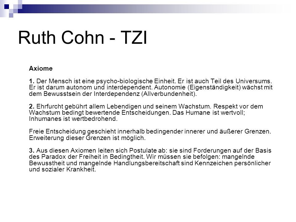 Ruth Cohn - TZI Axiome 1. Der Mensch ist eine psycho-biologische Einheit. Er ist auch Teil des Universums. Er ist darum autonom und interdependent. Au