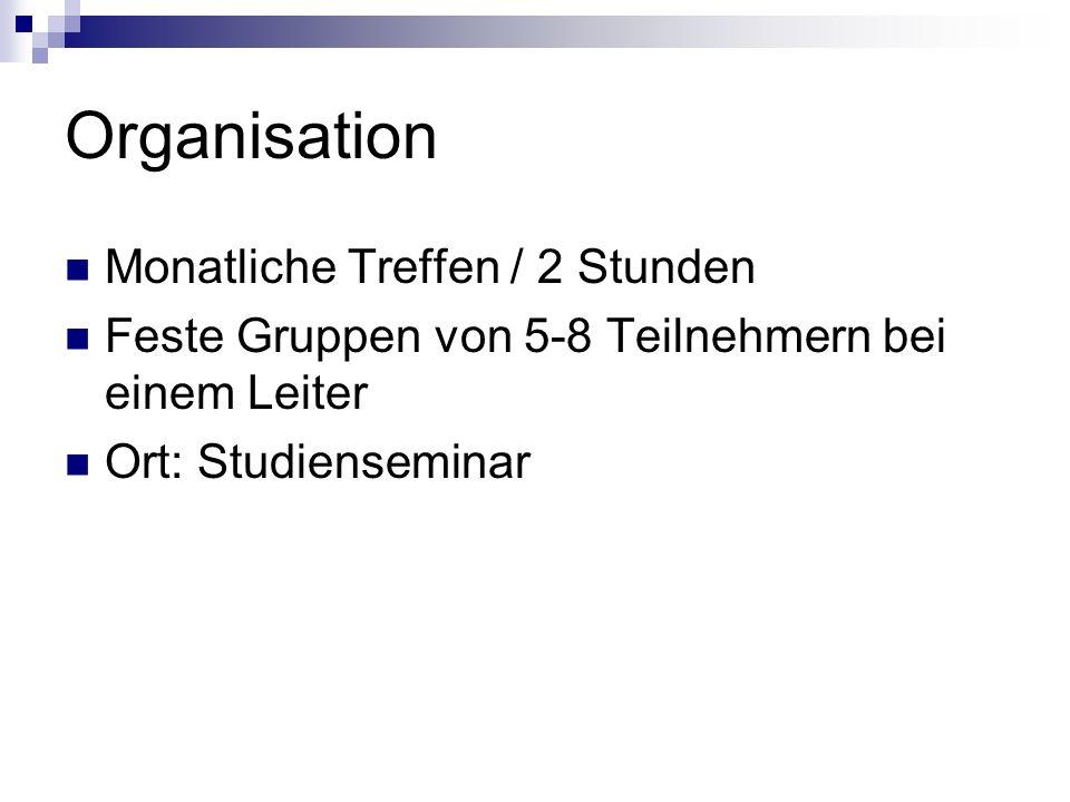 Organisation Monatliche Treffen / 2 Stunden Feste Gruppen von 5-8 Teilnehmern bei einem Leiter Ort: Studienseminar