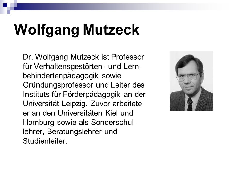 Wolfgang Mutzeck Dr. Wolfgang Mutzeck ist Professor für Verhaltensgestörten- und Lern- behindertenpädagogik sowie Gründungsprofessor und Leiter des In