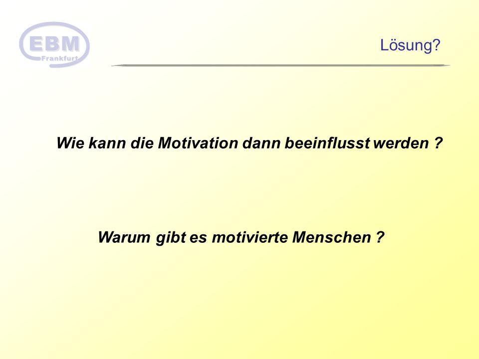 Wie kann die Motivation dann beeinflusst werden ? Warum gibt es motivierte Menschen ? Lösung?