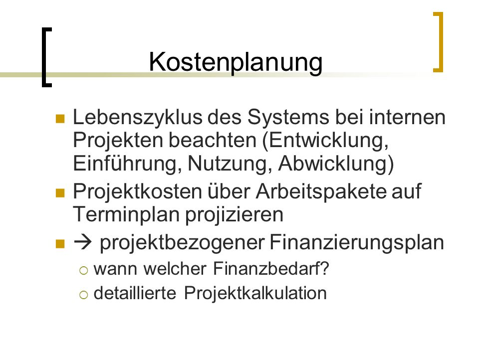 Kostenplanung Lebenszyklus des Systems bei internen Projekten beachten (Entwicklung, Einf ü hrung, Nutzung, Abwicklung) Projektkosten ü ber Arbeitspak