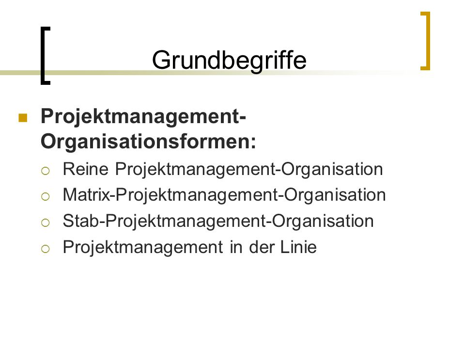 Grundbegriffe Projektmanagement- Organisationsformen: Reine Projektmanagement-Organisation Matrix-Projektmanagement-Organisation Stab-Projektmanagement-Organisation Projektmanagement in der Linie