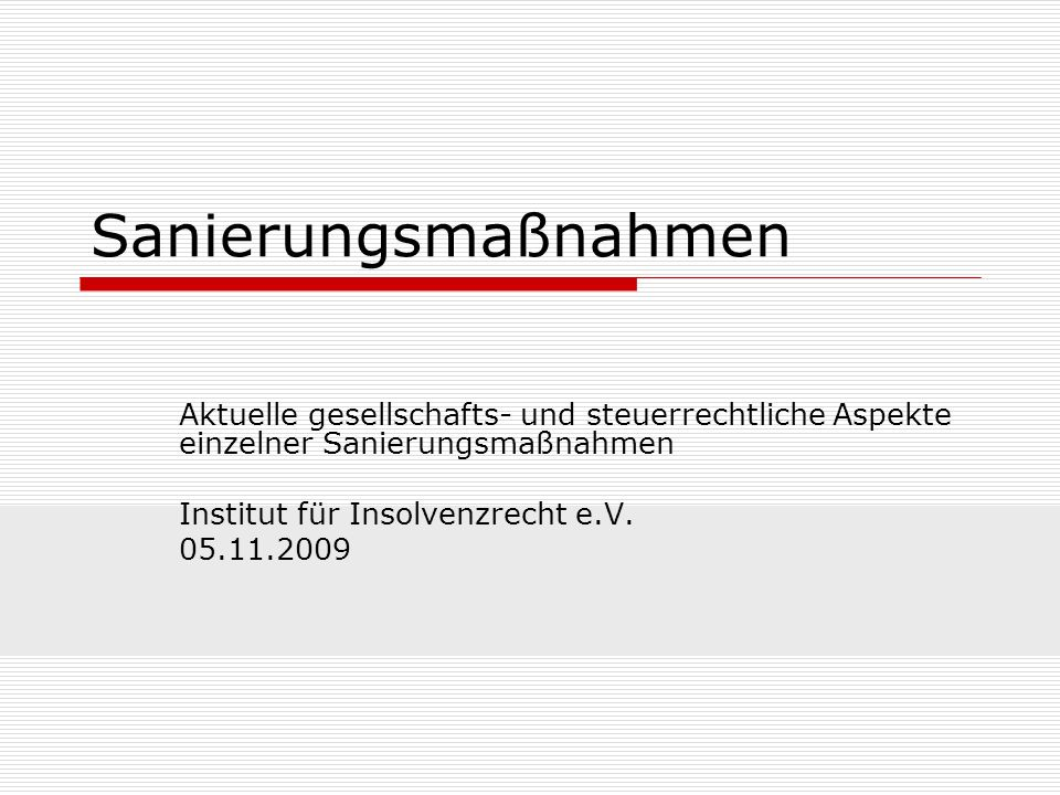 Sanierungsmaßnahmen Aktuelle gesellschafts- und steuerrechtliche Aspekte einzelner Sanierungsmaßnahmen Institut für Insolvenzrecht e.V. 05.11.2009