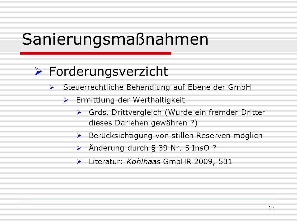16 Sanierungsmaßnahmen Forderungsverzicht Steuerrechtliche Behandlung auf Ebene der GmbH Ermittlung der Werthaltigkeit Grds. Drittvergleich (Würde ein