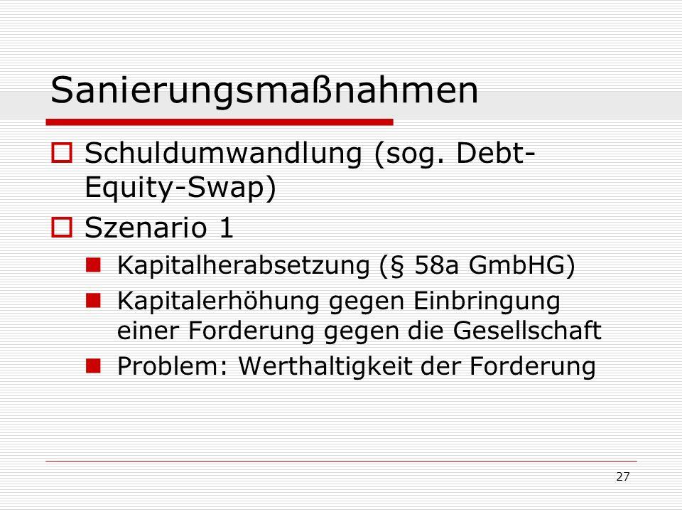 27 Sanierungsmaßnahmen Schuldumwandlung (sog. Debt- Equity-Swap) Szenario 1 Kapitalherabsetzung (§ 58a GmbHG) Kapitalerhöhung gegen Einbringung einer