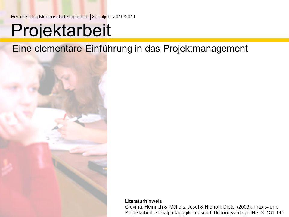 Berufskolleg Marienschule Lippstadt Schuljahr 2010/2011 Projektarbeit Eine elementare Einführung in das Projektmanagement Literaturhinweis Greving, Heinrich & Möllers, Josef & Niehoff, Dieter (2006): Praxis- und Projektarbeit.