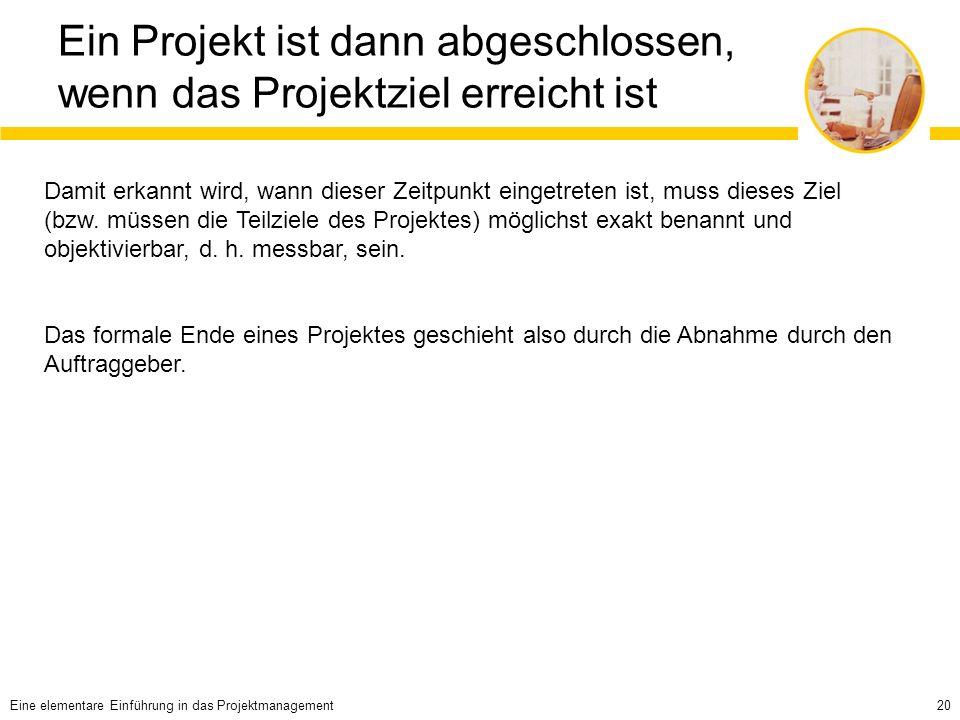 20 Ein Projekt ist dann abgeschlossen, wenn das Projektziel erreicht ist Damit erkannt wird, wann dieser Zeitpunkt eingetreten ist, muss dieses Ziel (bzw.