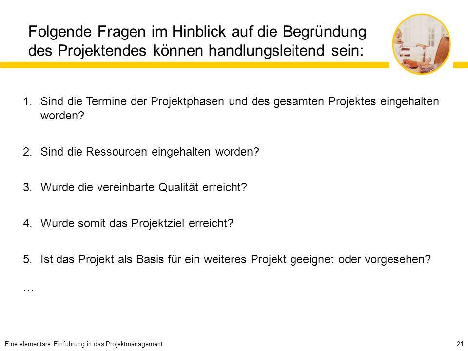 21 Folgende Fragen im Hinblick auf die Begründung des Projektendes können handlungsleitend sein: 1.Sind die Termine der Projektphasen und des gesamten Projektes eingehalten worden.