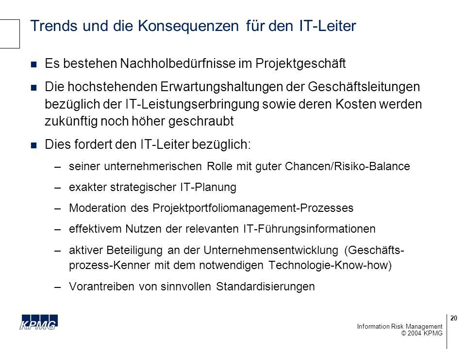 20 © 2004 KPMG Information Risk Management Trends und die Konsequenzen für den IT-Leiter Es bestehen Nachholbedürfnisse im Projektgeschäft Die hochstehenden Erwartungshaltungen der Geschäftsleitungen bezüglich der IT-Leistungserbringung sowie deren Kosten werden zukünftig noch höher geschraubt Dies fordert den IT-Leiter bezüglich: –seiner unternehmerischen Rolle mit guter Chancen/Risiko-Balance –exakter strategischer IT-Planung –Moderation des Projektportfoliomanagement-Prozesses –effektivem Nutzen der relevanten IT-Führungsinformationen –aktiver Beteiligung an der Unternehmensentwicklung (Geschäfts- prozess-Kenner mit dem notwendigen Technologie-Know-how) –Vorantreiben von sinnvollen Standardisierungen
