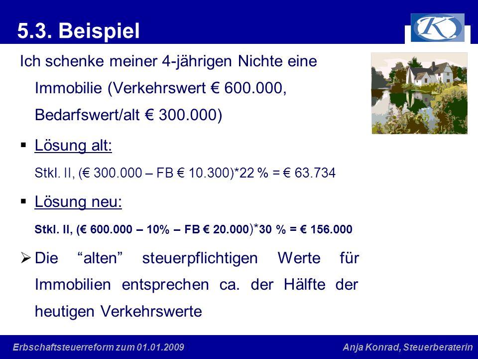 Eine gute Verbindung Anja Konrad, SteuerberaterinErbschaftsteuerreform zum 01.01.2009 5.3. Beispiel Ich schenke meiner 4-jährigen Nichte eine Immobili