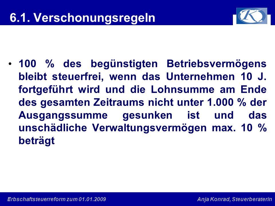 Eine gute Verbindung Anja Konrad, SteuerberaterinErbschaftsteuerreform zum 01.01.2009 6.1. Verschonungsregeln 100 % des begünstigten Betriebsvermögens