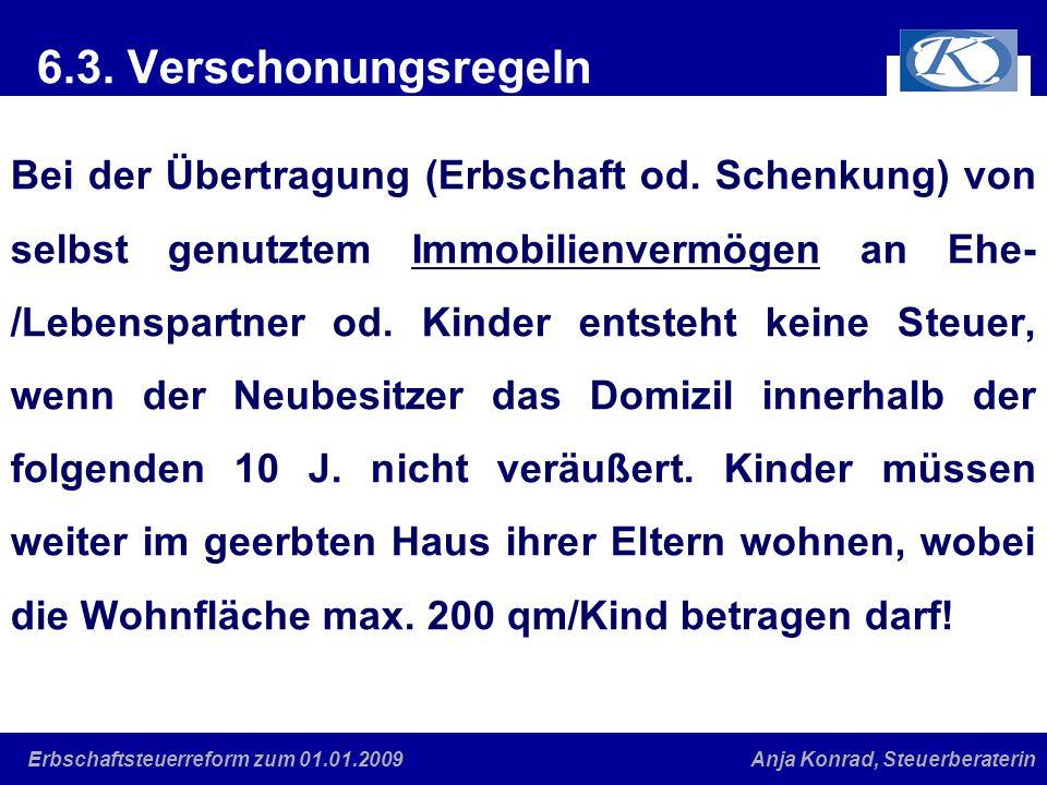 Eine gute Verbindung Anja Konrad, SteuerberaterinErbschaftsteuerreform zum 01.01.2009 6.3. Verschonungsregeln Bei der Übertragung (Erbschaft od. Schen