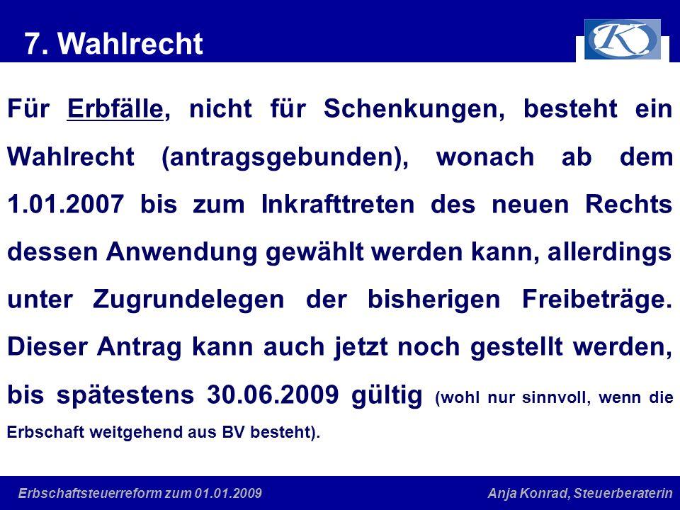 Eine gute Verbindung Anja Konrad, SteuerberaterinErbschaftsteuerreform zum 01.01.2009 7. Wahlrecht Für Erbfälle, nicht für Schenkungen, besteht ein Wa