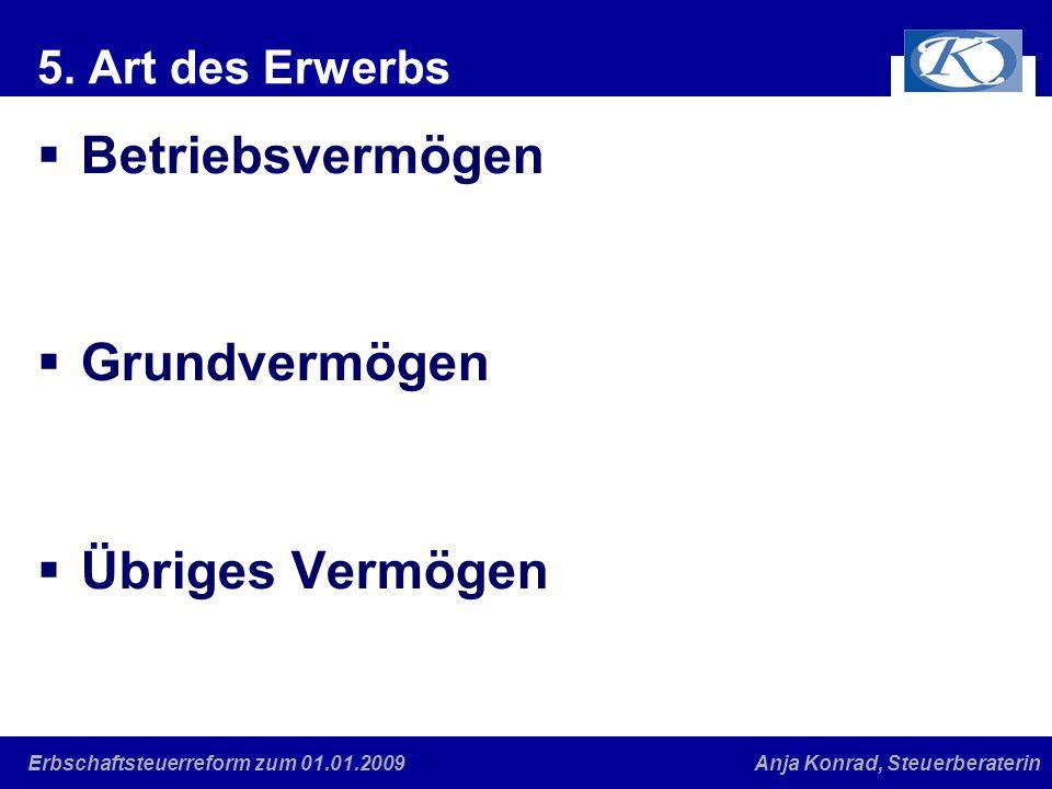Eine gute Verbindung Anja Konrad, SteuerberaterinErbschaftsteuerreform zum 01.01.2009 5. Art des Erwerbs Betriebsvermögen Grundvermögen Übriges Vermög