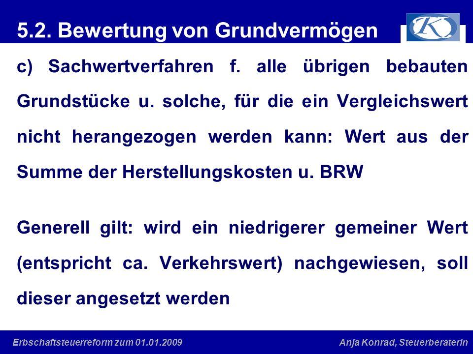 Eine gute Verbindung Anja Konrad, SteuerberaterinErbschaftsteuerreform zum 01.01.2009 5.2. Bewertung von Grundvermögen c) Sachwertverfahren f. alle üb