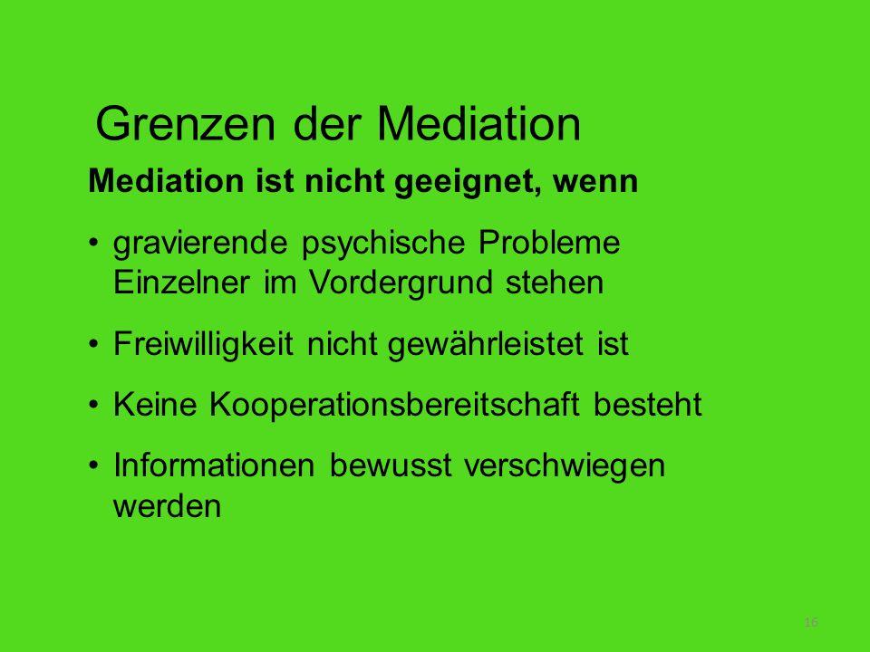 16 Grenzen der Mediation Mediation ist nicht geeignet, wenn gravierende psychische Probleme Einzelner im Vordergrund stehen Freiwilligkeit nicht gewäh