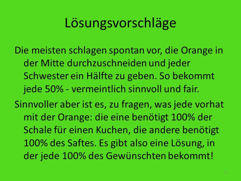 Lösungsvorschläge Die meisten schlagen spontan vor, die Orange in der Mitte durchzuschneiden und jeder Schwester ein Hälfte zu geben. So bekommt jede
