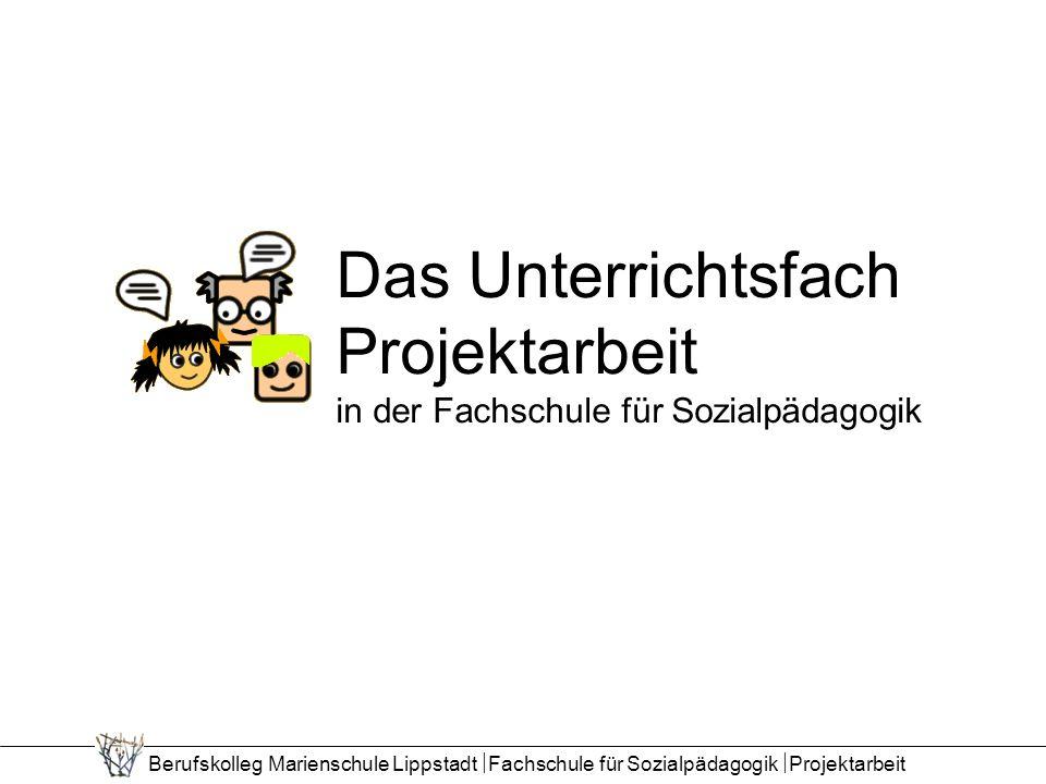 Berufskolleg Marienschule Lippstadt Fachschule für Sozialpädagogik Projektarbeit Das Unterrichtsfach Projektarbeit in der Fachschule für Sozialpädagogik