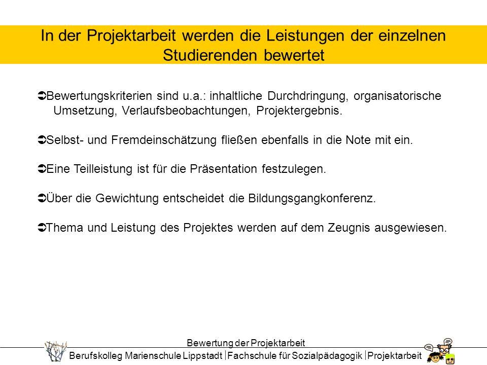 Berufskolleg Marienschule Lippstadt Fachschule für Sozialpädagogik Projektarbeit In der Projektarbeit werden die Leistungen der einzelnen Studierenden bewertet Bewertungskriterien sind u.a.: inhaltliche Durchdringung, organisatorische Umsetzung, Verlaufsbeobachtungen, Projektergebnis.