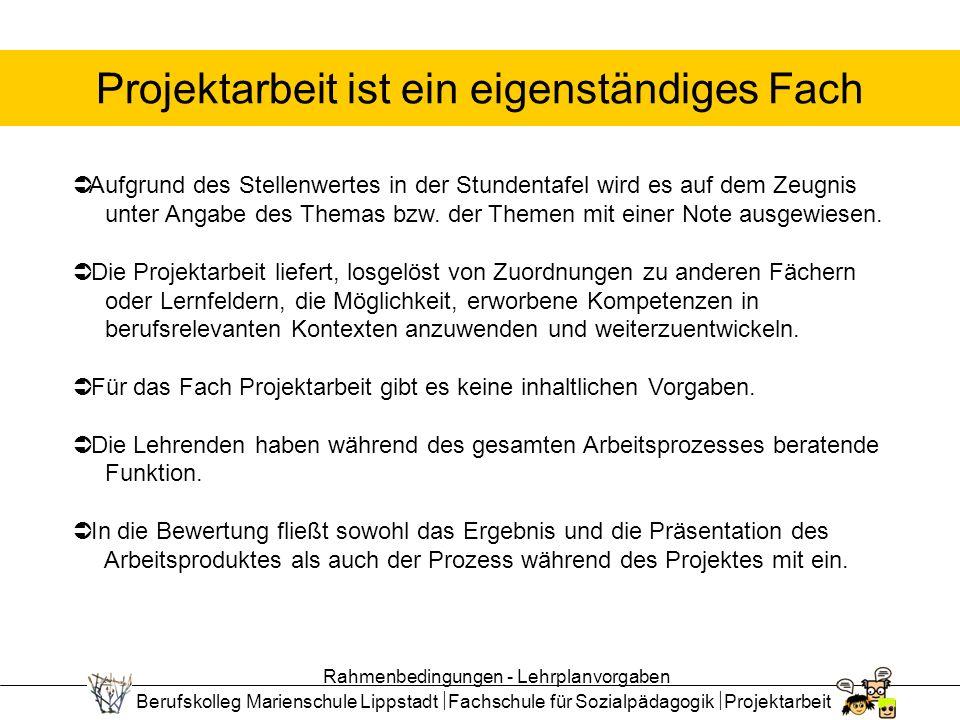 Berufskolleg Marienschule Lippstadt Fachschule für Sozialpädagogik Projektarbeit Projektarbeit ist ein eigenständiges Fach Aufgrund des Stellenwertes in der Stundentafel wird es auf dem Zeugnis unter Angabe des Themas bzw.