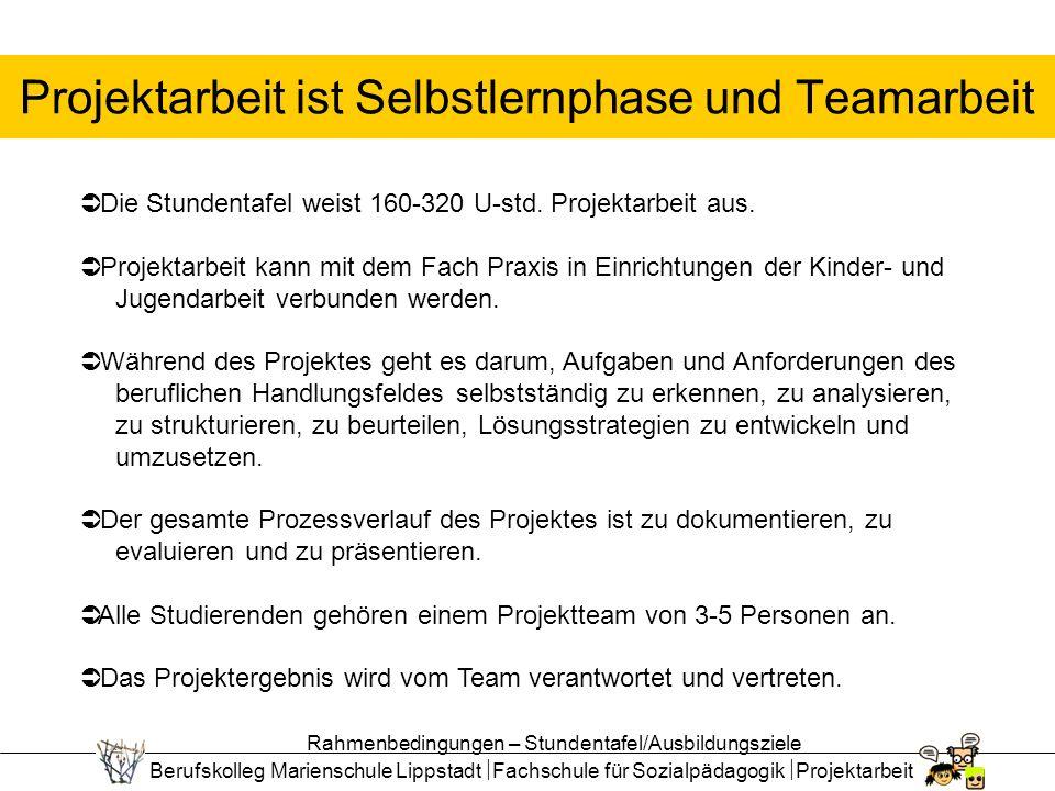 Berufskolleg Marienschule Lippstadt Fachschule für Sozialpädagogik Projektarbeit Projektarbeit ist Selbstlernphase und Teamarbeit Die Stundentafel weist 160-320 U-std.