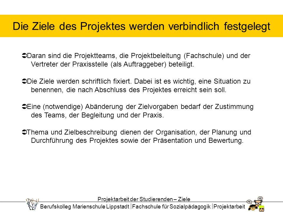 Berufskolleg Marienschule Lippstadt Fachschule für Sozialpädagogik Projektarbeit Die Ziele des Projektes werden verbindlich festgelegt Daran sind die Projektteams, die Projektbeleitung (Fachschule) und der Vertreter der Praxisstelle (als Auftraggeber) beteiligt.