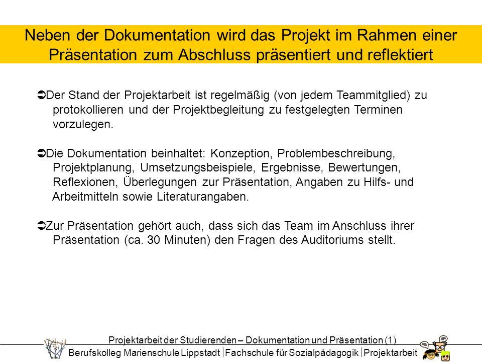 Berufskolleg Marienschule Lippstadt Fachschule für Sozialpädagogik Projektarbeit Neben der Dokumentation wird das Projekt im Rahmen einer Präsentation zum Abschluss präsentiert und reflektiert Der Stand der Projektarbeit ist regelmäßig (von jedem Teammitglied) zu protokollieren und der Projektbegleitung zu festgelegten Terminen vorzulegen.