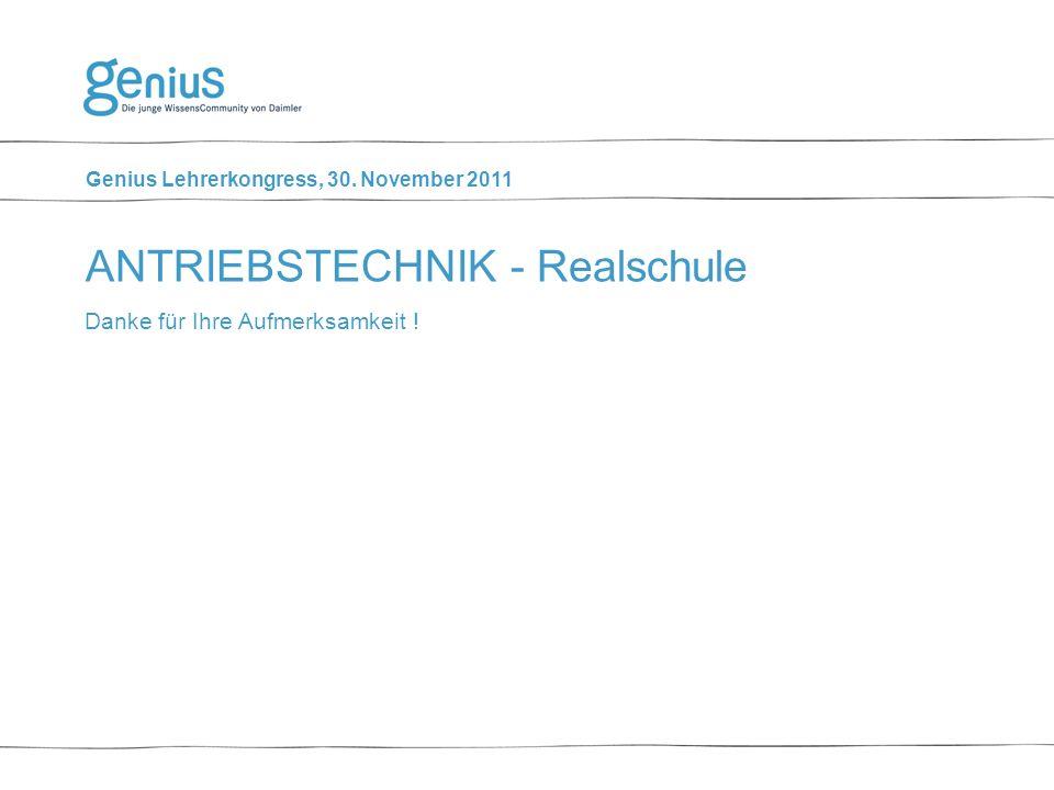 Genius Lehrerkongress, 30. November 2011 Danke für Ihre Aufmerksamkeit ! ANTRIEBSTECHNIK - Realschule