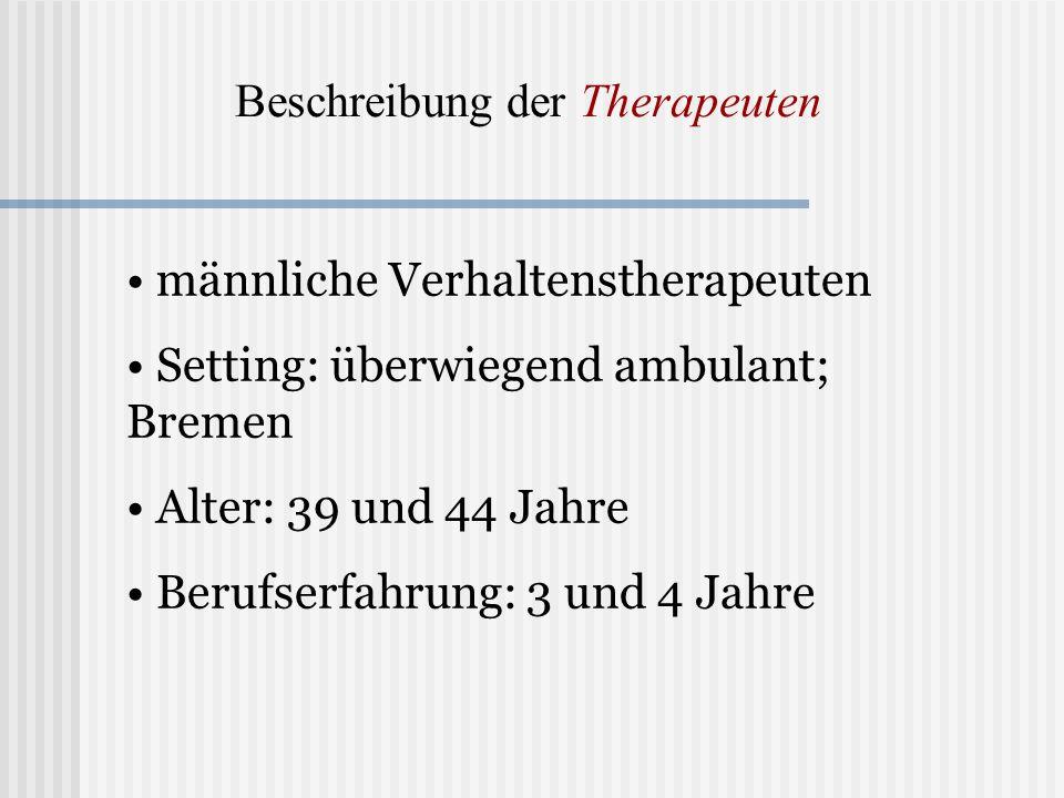 Beschreibung der Therapeuten männliche Verhaltenstherapeuten Setting: überwiegend ambulant; Bremen Alter: 39 und 44 Jahre Berufserfahrung: 3 und 4 Jah