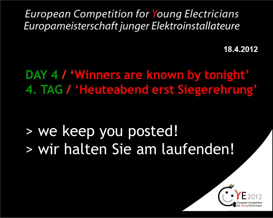 18.4.2012 DAY 4 / Winners are known by tonight 4. TAG / Heuteabend erst Siegerehrung > we keep you posted! > wir halten Sie am laufenden!