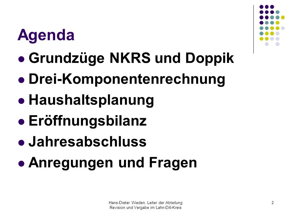 Hans-Dieter Wieden, Leiter der Abteilung Revision und Vergabe im Lahn-Dill-Kreis 3 Agenda Grundzüge NKRS und Doppik Drei-Komponentenrechnung Haushaltsplanung Eröffnungsbilanz Jahresabschluss Anregungen und Fragen