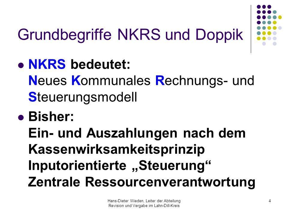 Hans-Dieter Wieden, Leiter der Abteilung Revision und Vergabe im Lahn-Dill-Kreis 4 Grundbegriffe NKRS und Doppik NKRS bedeutet: Neues Kommunales Rechn