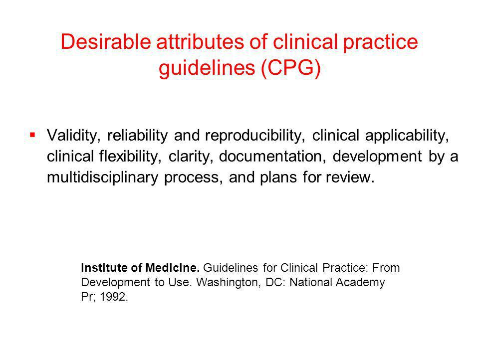 Desirable attributes of clinical practice guidelines (CPG) Validity, reliability and reproducibility, clinical applicability, clinical flexibility, cl