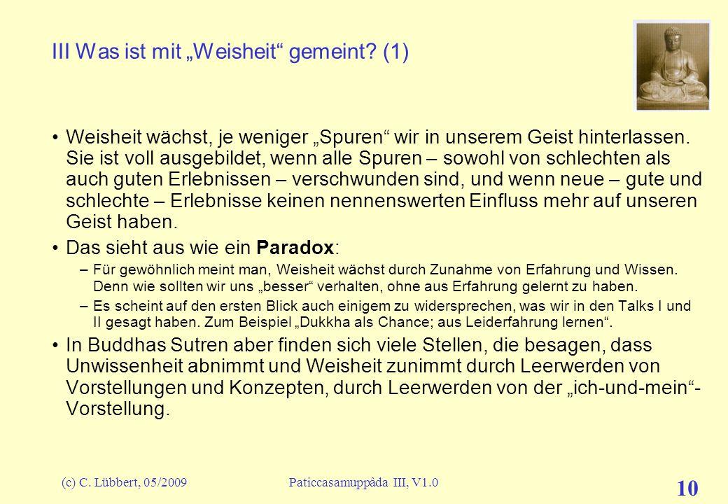 (c) C. Lübbert, 05/2009Paticcasamuppâda III, V1.0 10 III Was ist mit Weisheit gemeint? (1) Weisheit wächst, je weniger Spuren wir in unserem Geist hin