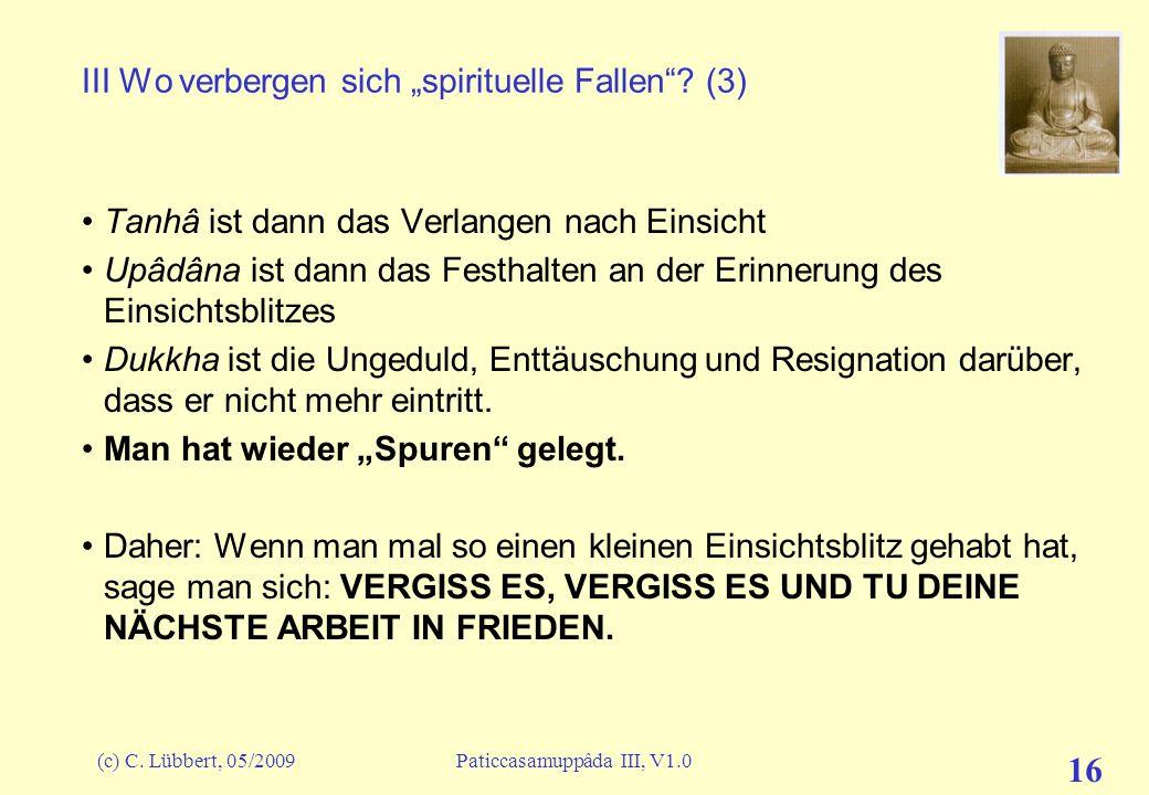 (c) C. Lübbert, 05/2009Paticcasamuppâda III, V1.0 16 III Wo verbergen sich spirituelle Fallen? (3) Tanhâ ist dann das Verlangen nach Einsicht Upâdâna