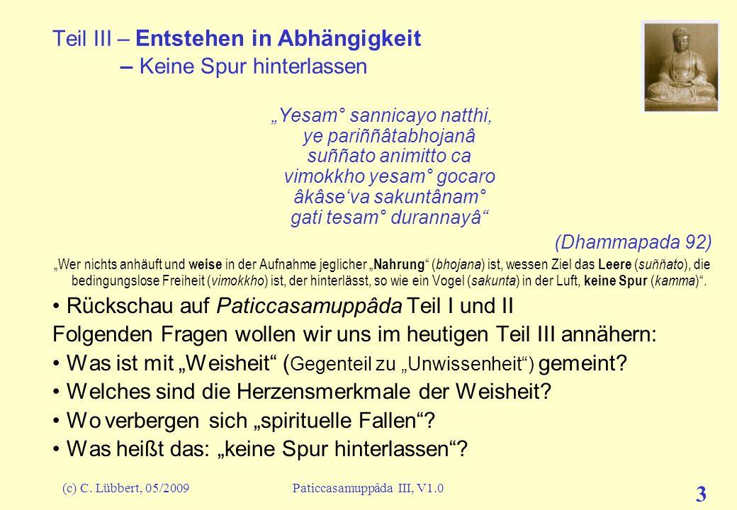 (c) C. Lübbert, 05/2009Paticcasamuppâda III, V1.0 3 Teil III – Entstehen in Abhängigkeit – Keine Spur hinterlassen Yesam° sannicayo natthi, ye pariññâ