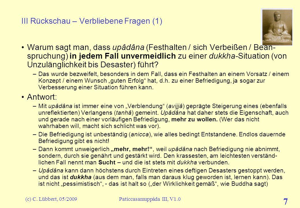 (c) C. Lübbert, 05/2009Paticcasamuppâda III, V1.0 7 III Rückschau – Verbliebene Fragen (1) Warum sagt man, dass upâdâna (Festhalten / sich Verbeißen /