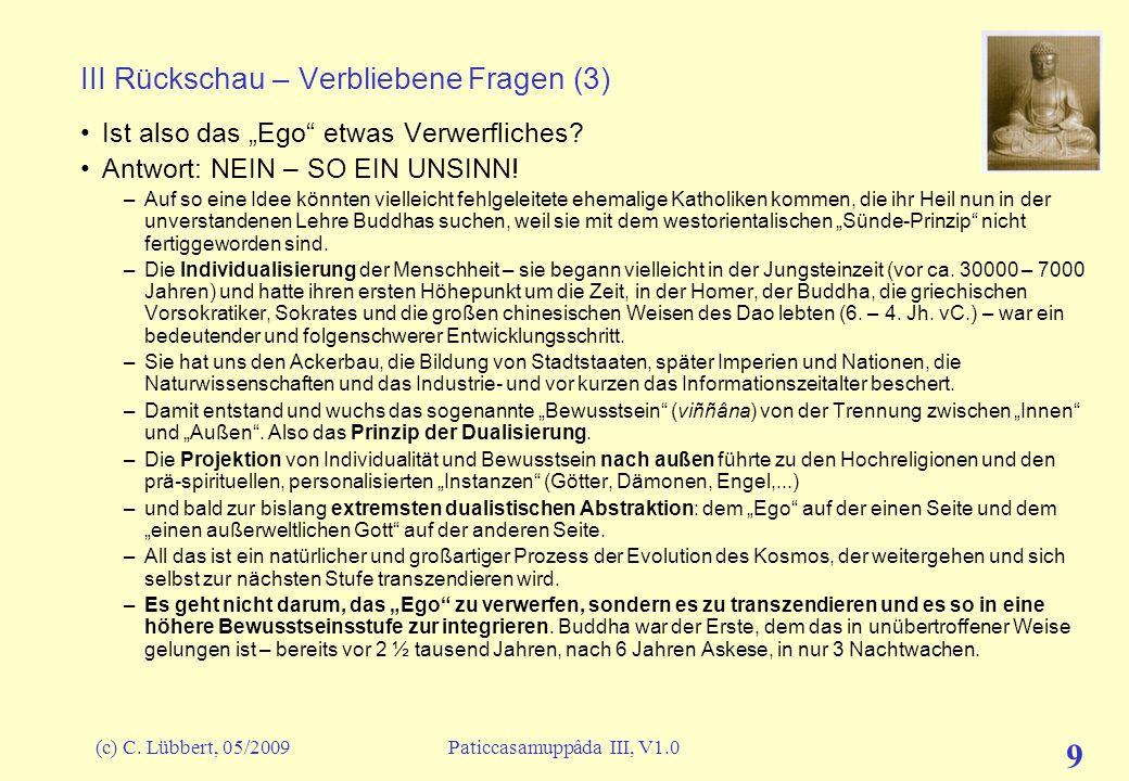 (c) C. Lübbert, 05/2009Paticcasamuppâda III, V1.0 9 III Rückschau – Verbliebene Fragen (3) Ist also das Ego etwas Verwerfliches? Antwort: NEIN – SO EI