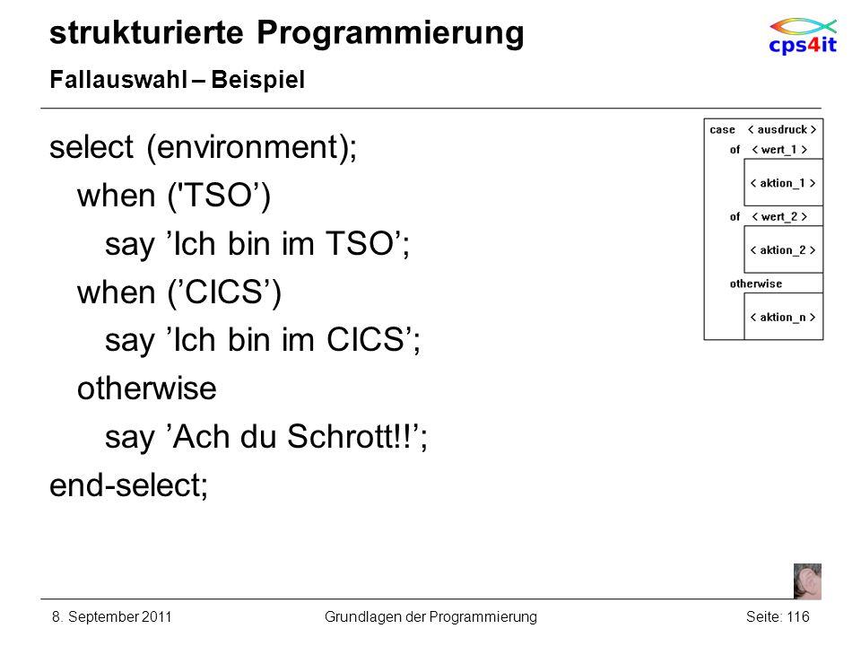 strukturierte Programmierung Fallauswahl – Beispiel select (environment); when ('TSO) say Ich bin im TSO; when (CICS) say Ich bin im CICS; otherwise s