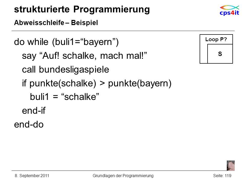 strukturierte Programmierung Abweisschleife – Beispiel do while (buli1=bayern) say Auf! schalke, mach mal! call bundesligaspiele if punkte(schalke) >