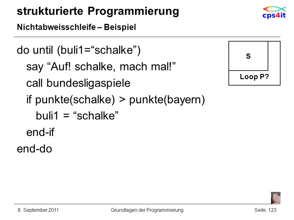 strukturierte Programmierung Nichtabweisschleife – Beispiel do until (buli1=schalke) say Auf! schalke, mach mal! call bundesligaspiele if punkte(schal
