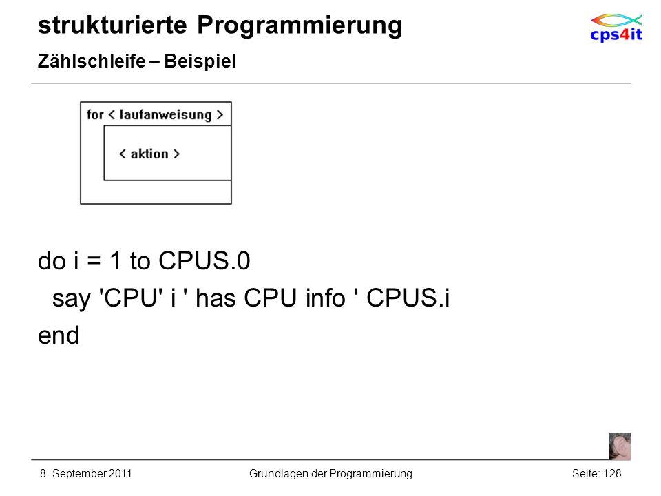 strukturierte Programmierung Zählschleife – Beispiel do i = 1 to CPUS.0 say 'CPU' i ' has CPU info ' CPUS.i end 8. September 2011Seite: 128Grundlagen