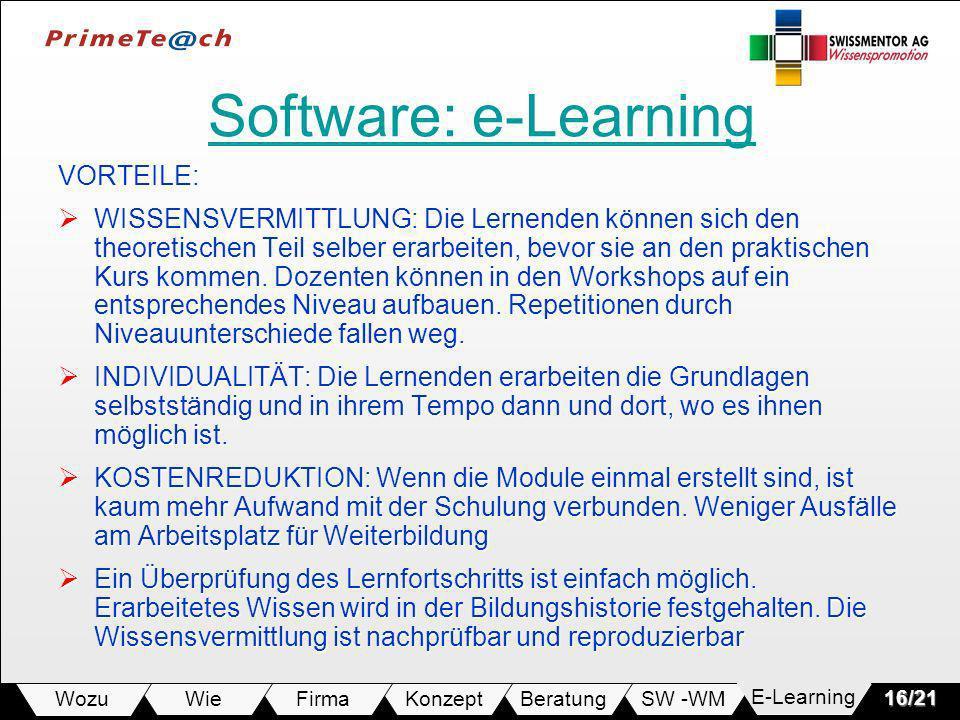 E-LearningSW -WMBeratungKonzeptFirmaWie Wozu16/21 Software: e-Learning Software: e-LearningVORTEILE: WISSENSVERMITTLUNG: Die Lernenden können sich den theoretischen Teil selber erarbeiten, bevor sie an den praktischen Kurs kommen.