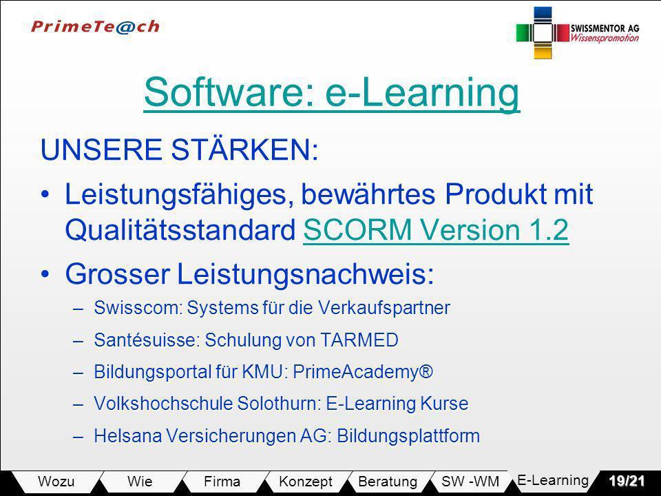 SW -WMBeratungKonzeptFirmaWie Wozu19/21 Software: e-Learning Software: e-Learning UNSERE STÄRKEN: Leistungsfähiges, bewährtes Produkt mit Qualitätsstandard SCORM Version 1.2Leistungsfähiges, bewährtes Produkt mit Qualitätsstandard SCORM Version 1.2SCORM Version 1.2SCORM Version 1.2 Grosser Leistungsnachweis:Grosser Leistungsnachweis: –Swisscom: Systems für die Verkaufspartner –Santésuisse: Schulung von TARMED –Bildungsportal für KMU: PrimeAcademy® –Volkshochschule Solothurn: E-Learning Kurse –Helsana Versicherungen AG: Bildungsplattform E-Learning