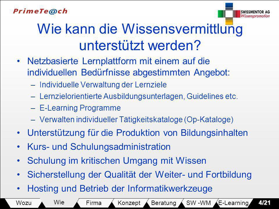 E-LearningSW -WMBeratungKonzeptFirmaWie Wozu4/21 Wie kann die Wissensvermittlung unterstützt werden? Netzbasierte Lernplattform mit einem auf die indi