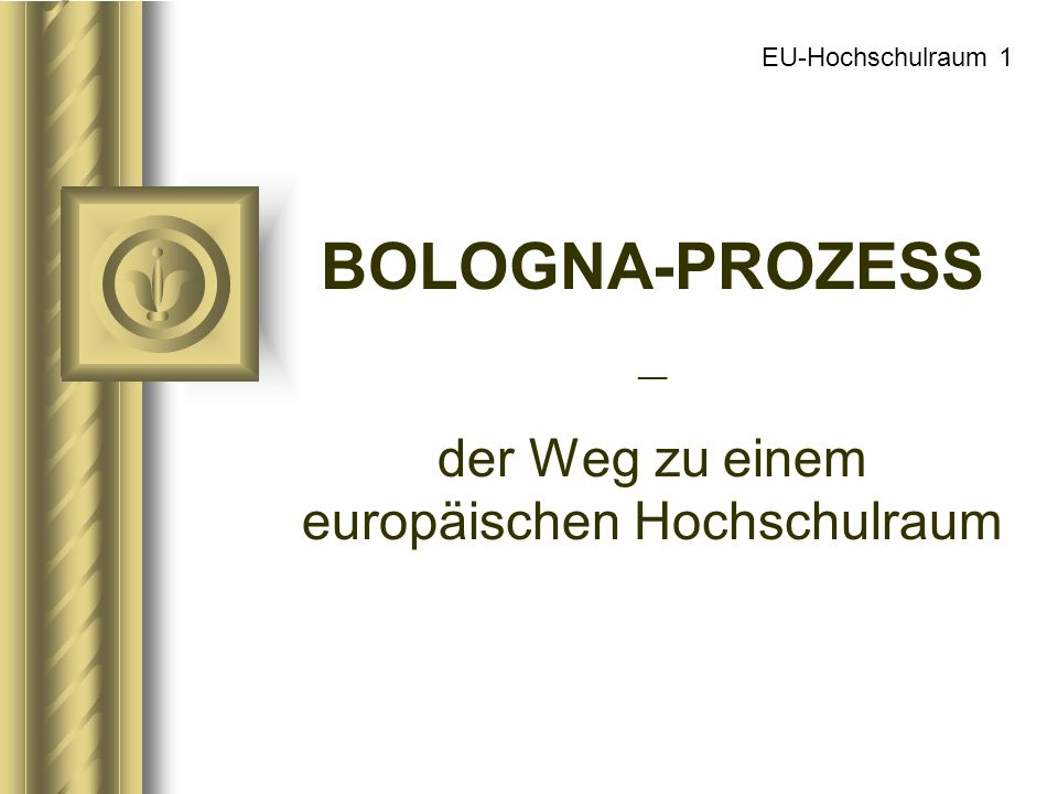 EU-Hochschulraum 1 BOLOGNA-PROZESS __ der Weg zu einem europäischen Hochschulraum
