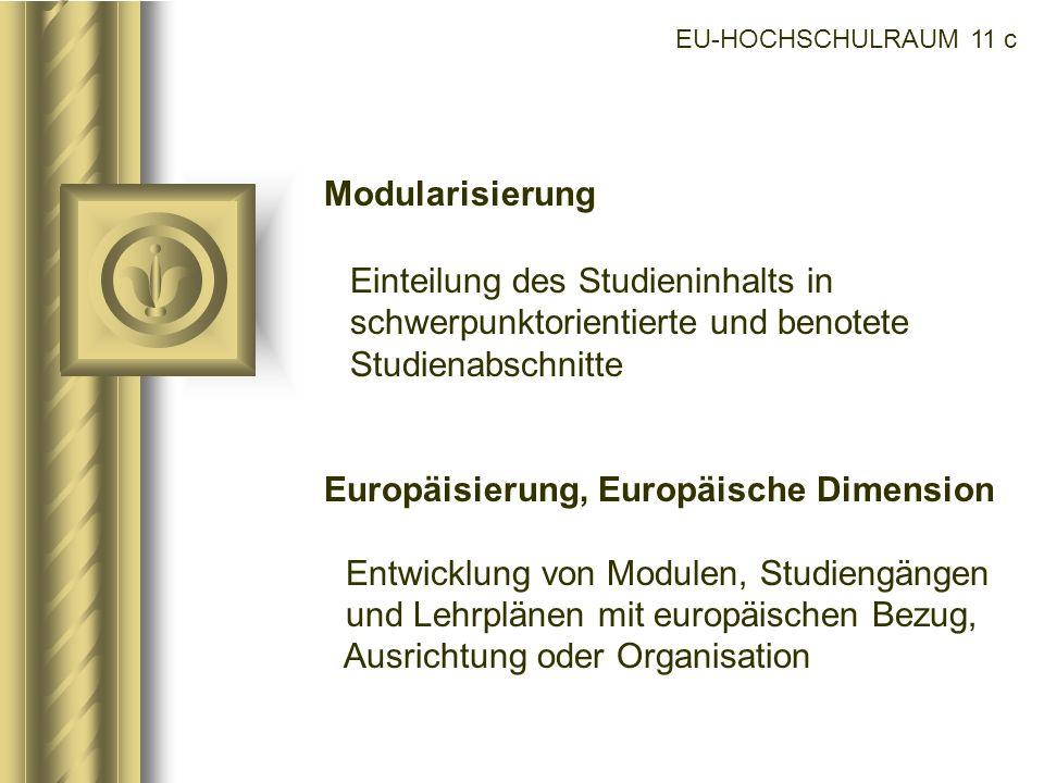 EU-HOCHSCHULRAUM 11 c Modularisierung Einteilung des Studieninhalts in schwerpunktorientierte und benotete Studienabschnitte Europäisierung, Europäisc