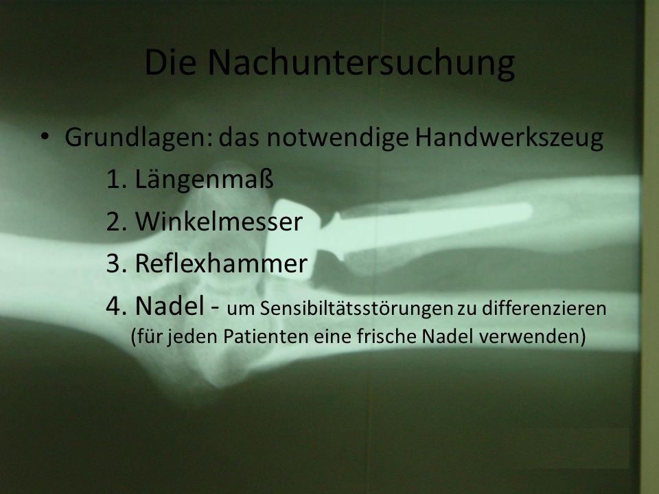Die Nachuntersuchung Grundlagen: das notwendige Handwerkszeug 1. Längenmaß 2. Winkelmesser 3. Reflexhammer 4. Nadel - um Sensibiltätsstörungen zu diff